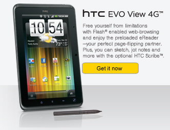 HTC EVO View 4G(TM) - Free yourself from limitations with Flash(R) enabled web-browsing and enjoy the preloaded eReader - your perfect page-flipping partner. Plus you can sketch, jot notes and more with the optional HTC Scribe(TM). | Get it now