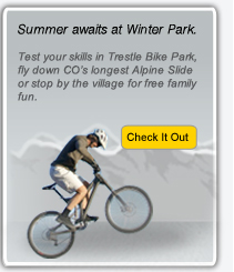Summer awaits at Winter Park. Test your skills in Trestle Bike Park, fly down CO's longest Alpine Slide or stop by the village for free family fun. | Check it out