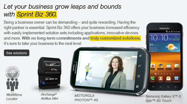 Let your business grow leaps and bounds with Sprint Biz 360. Being a business owner can be demanding - and quite rewarding. Having the right partner is essential. Sprint Biz 360 offers your business increased efficiency with easily implemented solution sets including applications, innovative devices and more. With no long-term commitments and truly customized solutions, it's sure to take your business to the next level. See solutions | Workforce Locator | Aircharge(R) AirBlue Mini | MOTOROLA PHOTON(TM) 4G | Samsung Galaxy S(TM) II, Epic(TM) 4G Touch