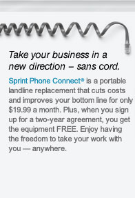 Take your business in a new direction - sans cord. Sprint Phone Connect(R) is a portable landline replacement that cuts costs and improves your bottom line for only $19.99 a month. Plus, when you sign up for a two-year agreement, you get the equipment FREE. Enjoy having the freedom to take your work with you - anywhere.