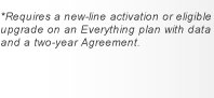 *Requires a new-line activation or eligible upgrade on an Everything plan with data and a two-year Agreement
