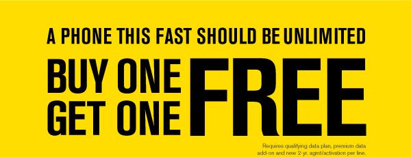 A phone this fast should be unlimited | BUY ONE GET ONE FREE | Requires qualifying data plan, premium data add-on and new 2-yr agmt/activation per line.