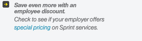 Save even more with an employee discount. Check to see if your employer offers special pricing on Sprint services.