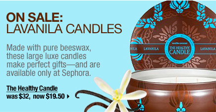 ON SALE: LAVANILA CANDLES. Made with pure beeswax, these large, luxe candles make perfect gifts-and are available only at Sephora. The Healthy Candle. was $32, now $19.50 &gt