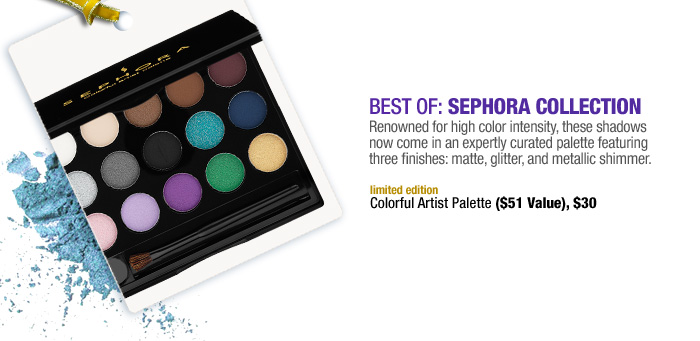 BEST OF: SEPHORA COLLECTION. Renowned for high color intensity, these shadows now come in an expertly curated palette featuring three finishes: matte, glitter, and metallic shimmer. limited edition. SEPHORA COLLECTION Colorful Artist Palette ($51 Value), $30