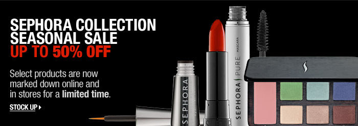 SEPHORA COLLECTION. SEASONAL SALE. UP TO 50% OFF. Select products are now marked down online and in stores for a limited time. STOCK UP &gt