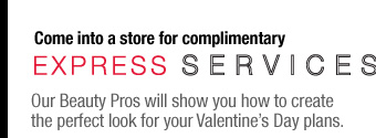 Come into a store for a complimentary Express Service. Our Beauty Pros will show you how to create the perfect look for your Valentine's Day plans.