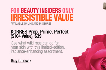 Available online and in stores. For Beauty Insiders Only. IRRESISTIBLE VALUE. See what wild rose can do for your skin with this limited-edition, radiance-enhancing assortment. new . only at sephora . limited edition . beauty insider exclusive . KORRES Prep, Prime, Perfect ($104 Value), $39. Buy it now &gt