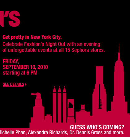 Get Pretty in New York City. Celebrate Fashion's Night Out with an evening of unforgettable events at all 15 Sephora stores. Friday, September 10, 2010. Starting at 6 PM. See Details > Guess who's also coming? Gwen Stefani, Kat Von D, Josie Maran, Michelle Phan, Alexandra Richards, Dr. Dennis Gross, and more.
