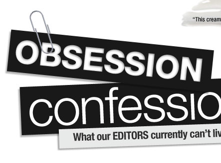 Obsession Confession. What our editors currently can't live without-and why