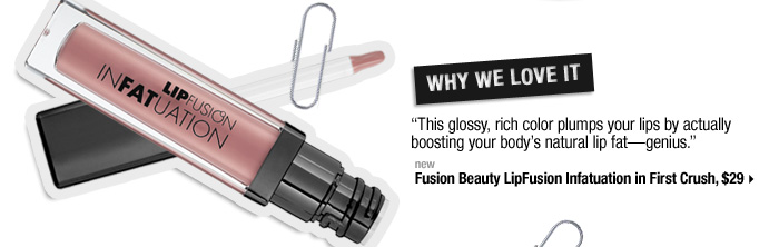 Why We Love It. ''This glossy, rich color plumps your lips by actually boosting your body's natural lip fat-genius.'' new . Fusion Beauty LipFusion Infatuation in First Crush, $29 >