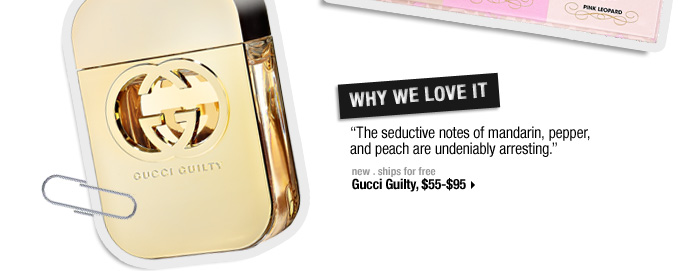 Why We Love It. ''The seductive notes of mandarin, pepper, and peach are undeniably arresting.'' new . ships for free. Gucci Guilty, $55-$95 >