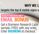 Beauty Insiders Only. Email Bonus. Get a Bremenn Research Labs sample-FREE with any order. Enter code BREMENN at online checkout.* ''This cream targets the top 6 visible signs of aging.''