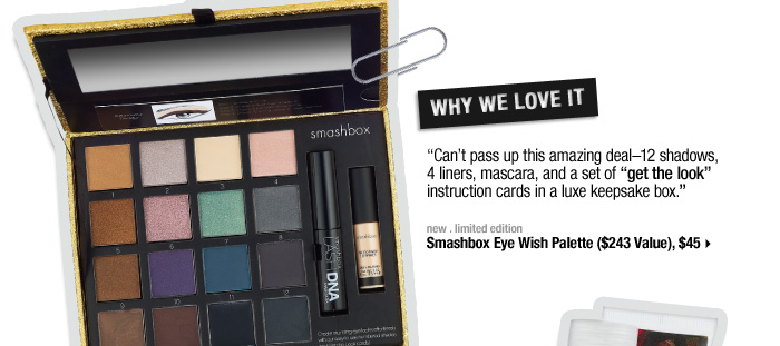 Why We Love It. Can't pass up this amazing deal-12 shadows, 4 liners, mascara, and more in an ultraluxe keepsake box. new . limited edition . Smashbox Eye Wish Palette ($243 Value), $45 >