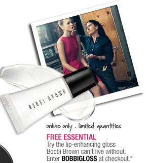 online only. limited quantities. FREE ESSENTIAL. Try the lip-enhancing gloss Bobbi Brown can't live without. Enter code BOBBIGLOSS at checkout.*