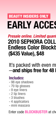 FOR BEAUTY INSIDERS ONLY. EARLY ACCESS ONLINE. Presale online . Limited quantities. 2010 SEPHORA. Endless Color Blockbuster ($435 Value), $48 It's packed with more products than ever-and ships free for 48 hours only! Includes: 187 products including: - 98 eye shadows - 70 lip glosses - 9 eyeliners - 2 lip liners - 3 blushes - 4 applicators - mini mascara. Enter code BLOCKBUSTER at checkout.*