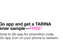 MOBILE BONUS. ONLINE AND IN STORES. Download the Sephora to Go app and get a TARINA TARANTINO Pearl Glow Primer sample-FREE* Online: Select ''Shop'' from the Sephora to Go app for promotion code. In Stores: Show us the Sephora to Go app icon on your phone to redeem.
