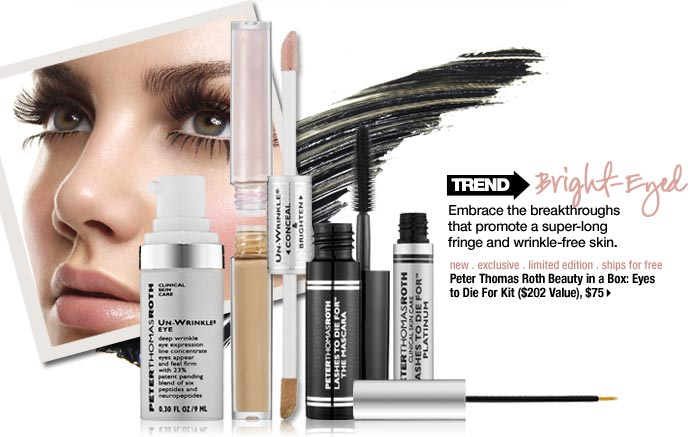 Trend: Bright-Eyed. Embrace the breakthroughs that promote super-long fringe and wrinkle-free skin. new . exclusive . limited edition . ships for free. Peter Thomas Roth Beauty in a Box: Eyes to Die For Kit ($202 value), $75 >
