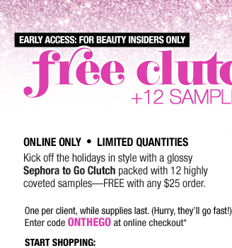 EARLY ACCESS: FOR BEAUTY INSIDERS ONLY. Free Clutch + 12 Samples. Online Only . Limited Quantities. Kick off the holidays in style with a glossy Sephora to Go Clutch packed with 12 highly coveted samples-FREE with any $25 order. One per client, while supplies last. (Hurry, they'll go fast!) Enter code ONTHEGO at online checkout.* Start Shopping: