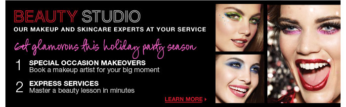 Beauty Studio. Our makeup and skincare experts at your service. Learn more > Get glamorous this holiday party season 1. Special Occasion Makeovers Book a makeup artist for your big moment 2. Express Services Master a beauty lesson in minutes