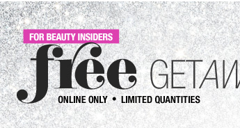 Online Only. Limited Quantities. For Beauty Insiders. Free Getaway Kit