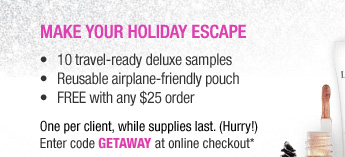 Make your holiday escape -10 travel-ready deluxe samples -Reusable airplane-friendly pouch -FREE with any $25 order One per client, while supplies last. (Hurry!) Enter code GETAWAY at online checkout.*