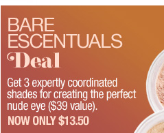 Bare Escentuals Deal. Get 3 expertly coordinated shades for creating the perfect nude eye ($39 value). Now only $13.50