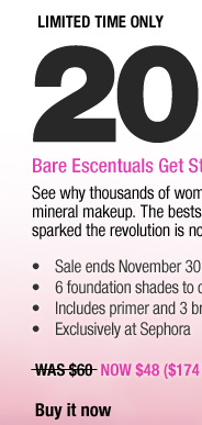 LIMITED TIME ONLY. 20% OFF. Bare Escentuals Get Started Foundation Kits. See why thousands of women have made the switch to mineral makeup. The bestselling 9-piece starter set that sparked the revolution is now on sale. -Sale ends November 30 -6 foundation shades to choose from -Includes primer and 3 brushes -Exclusively at Sephora WAS $60 NOW $48 ($174 Value). Buy it now