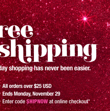 Free Shipping. Holiday shopping has never been easier. - All orders over $25 USD - Ends Monday, November 29 - Enter code SHIPNOW at online checkout*