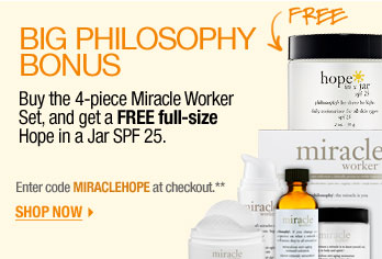 Big Philosophy Bonus. Buy the 4-piece Miracle Worker Set, and get a FREE full-size Hope in a Jar SPF 25. Enter code MIRACLEHOPE at checkout.** Shop now >