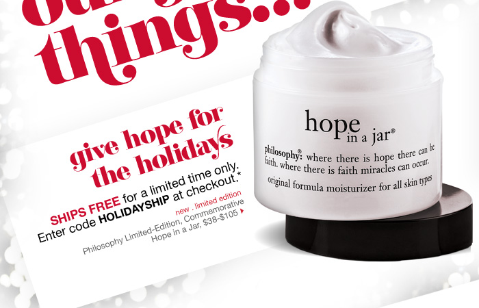 give hope for the holidays. SHIPS FREE for a limited time only. Enter code HOLIDAYSHIP at checkout.* new . limited edition. Philosophy Limited-Edition, Commemorative Hope in a Jar, $38-$105 >
