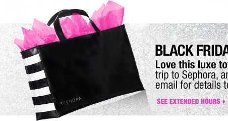 Black Friday Gift Preview. Love this luxe tote? Plan your Black Friday trip to Sephora, and check your Thursday email for details to get yours-FREE. See extended hours >