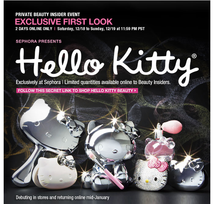 PRIVATE BEAUTY INSIDER EVENT. EXCLUSIVE FIRST LOOK. 2 DAYS ONLY. Saturday, 12/18 to Sunday, 12/19 at 11:59 PM PST. SEPHORA PRESENTS. Hello Kitty. Exclusively at Sephora. Limited quantities available online to Beauty Insiders. Follow this secret link to shop Hello Kitty beauty > Debuting in stores and returning online mid-January