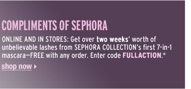 COMPLIMENTS OF SEPHORA | ONLINE AND IN STORES: Get over two weeks' worth of unbelievable lashes from SEPHORA COLLECTION's first 7-in-1 mascara—FREE with any order. Enter code FULLACTION.* | Shop now >
