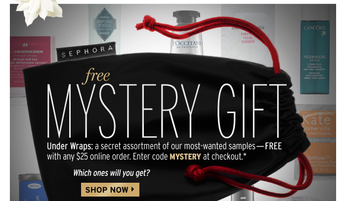 Free mystery gift. Under wraps: a secret assortment of our most-wanted samples-free with any $25 online order. Enter code MYSTERY at checkout.* Which ones will you get? Shop now >