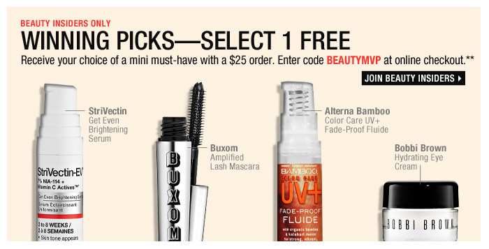 Beauty Insiders Only | Winning PicksSelect 1 Free | Receive your choice of a mini must-have with a $25 order. Entercode BEAUTYMVP at online checkout.** Join Beauty Insiders >