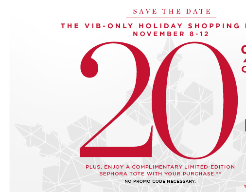 Save The Date. The VIB-Only Holiday Shopping Event. November 8-12. 20% off* Plus, enjoy a complimentary limited-edition Sephora tote with your purchase.** No promo code necessary.