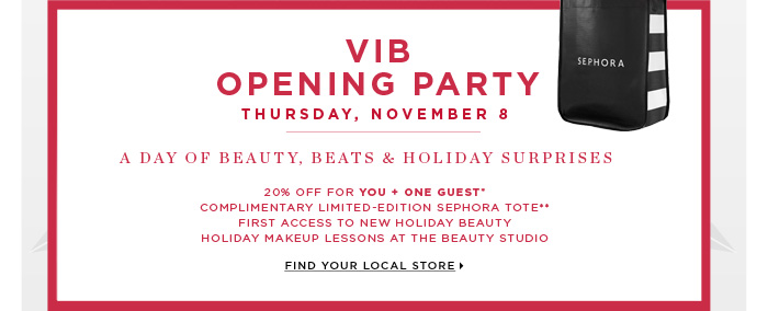 VIB OPENING PARTY. Thursday, November 8. A Day Of Beauty, Beats & Holiday Surprises. 20% off for you + one guest* Complimentary limited-edition Sephora tote** First access to new holiday beauty. Holiday makeup lessons at the Beauty Studio. Find your local store