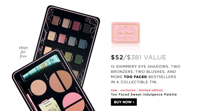 $52 ($381 Value). 15 shimmery eye shadows, two bronzers, two blushes, and more Too Faced bestsellers in a collectible tin. new . exclusive . limited edition . ships free. Too Faced Sweet Indulgence Palette