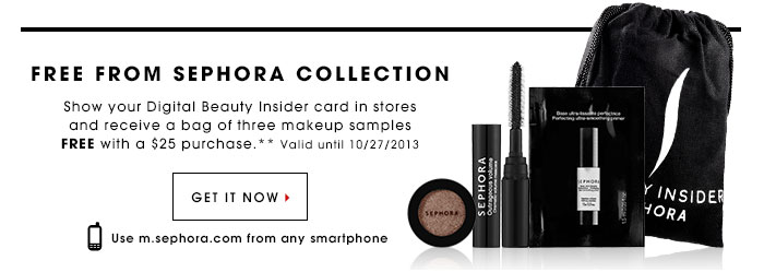 FREE FROM SEPHORA COLLECTION. Show your Digital Beauty Insider card in stores and receive a bag of three makeup samples free with a $25 purchase.* Valid until 10/27/2013. GET IT NOW. Use m.sephora.com from any smartphone