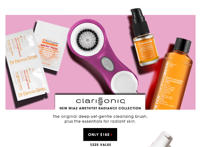 $150 | $225 Value. The original deep-yet-gentle cleansing brush, plus the essentials for radiant skin. NEW Clarisonic Mia2 Amethyst Radiance Collection