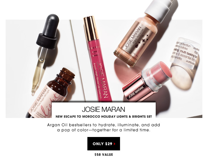 $29 | $58 Value. Argan Oil bestsellers to hydrate, illuminate, and add a pop of color - together for a limited time. New Josie Maran Escape To Morocco Holiday Lights & Brights Set