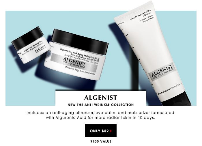 $52 | $100 Value. Includes an anti-aging cleanser, eye balm, and moisturizer formulated with Alguronic Acid for more radiant skin in 10 days. NEW Algenist The Anti Wrinkle Collection