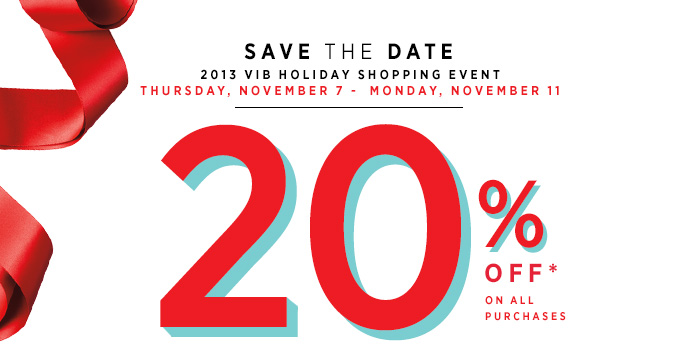 SAVE THE DATE. For our 2013 VIB holiday shopping event. Thursday, November 7 - Monday, November 11. 20% OFF on all purchases