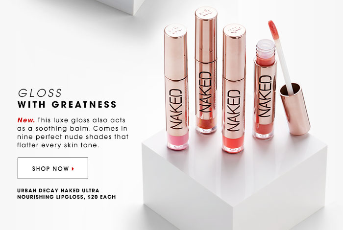 GLOSS WITH GREATNESS New. This luxe gloss also acts as a soothing balm. Comes in 9 perfect nude shades that flatter every skin tone. SHOP NOW Urban Decay Naked Ultra Nourishing Lipgloss, $20 each