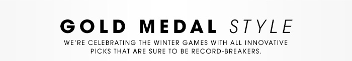 GOLD MEDAL STYLE. We're celebrating the Winter Games with all innovative picks that are sure to be record-breakers.