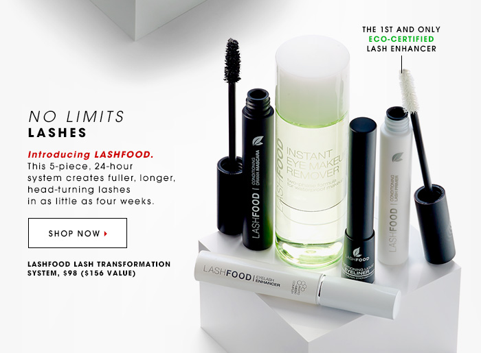 The 1st and only Eco-certified lash enhancer NO LIMITS LASHES Introducing Lashfood. This 5-piece, 24-hour system creates fuller, longer, head-turning lashes in as little as four weeks. SHOP NOW Lashfood Lash Transformation System, $98 ($156 value)