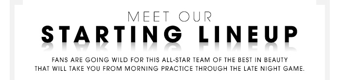 MEET OUR STARTING LINEUP Fans are going wild for this all-star team of the best in beauty that will take you from morning practice through the late night game.