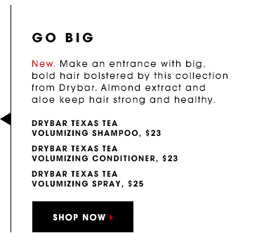 GO BIG New. Make an entrance with big, bold hair bolstered by this collection from Drybar. Almond extract and aloe keep hair strong and healthy. Drybar Texas Tea Volumizing Spray, $25 Drybar Texas Tea Volumizing Shampoo, $23 Drybar Texas Tea Volumizing Conditioner, $23 SHOP NOW