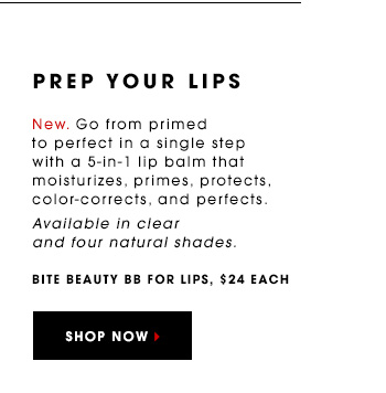 PREP YOUR LIPS New. Go from primed to perfect in a single step with a 5-in-1 lip balm that moisturizes, primes, protects, color-corrects, and perfects. Available in clear and four natural shades. Bite Beauty BB For Lips, $24 each SHOP NOW